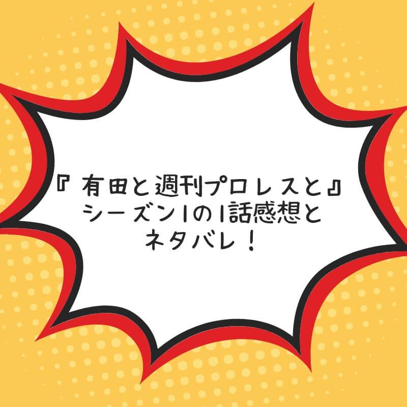 『有田と週刊プロレスと』シーズン1の1話感想とネタバレ!