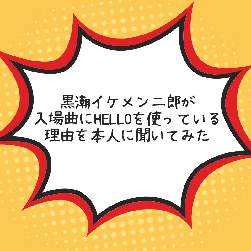 黒潮イケメン二郎が入場曲にHELLOを使っている理由を本人に聞いてみた