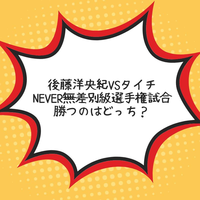 後藤洋央紀vsタイチのNEVER無差別級選手権試合勝つのはどっち?