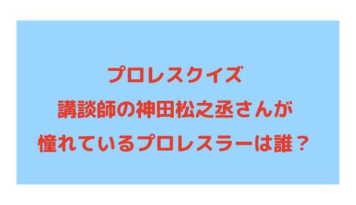 プロレスクイズ│講談師の神田松之丞さんが憧れているプロレスラーは誰?